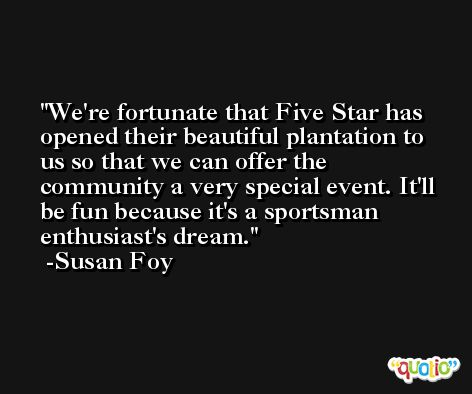 We're fortunate that Five Star has opened their beautiful plantation to us so that we can offer the community a very special event. It'll be fun because it's a sportsman enthusiast's dream. -Susan Foy