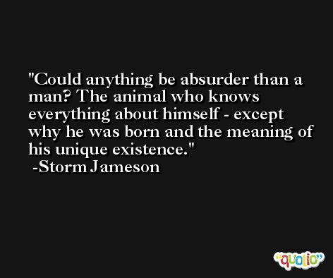 Could anything be absurder than a man? The animal who knows everything about himself - except why he was born and the meaning of his unique existence. -Storm Jameson