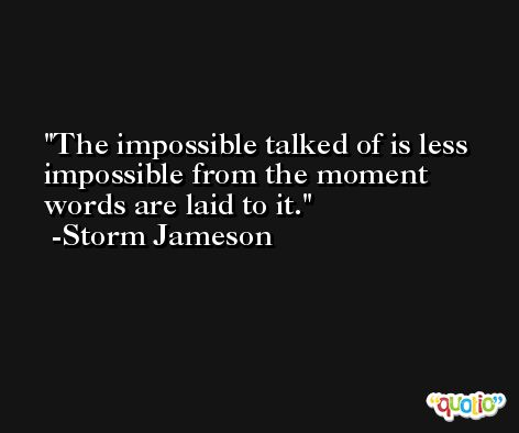 The impossible talked of is less impossible from the moment words are laid to it. -Storm Jameson