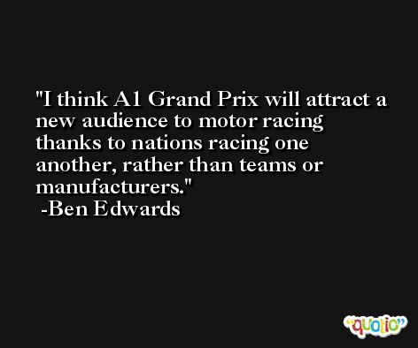 I think A1 Grand Prix will attract a new audience to motor racing thanks to nations racing one another, rather than teams or manufacturers. -Ben Edwards