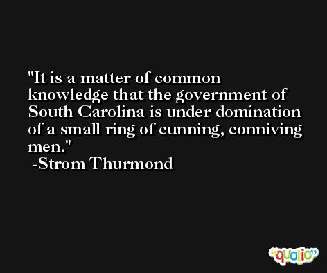 It is a matter of common knowledge that the government of South Carolina is under domination of a small ring of cunning, conniving men. -Strom Thurmond