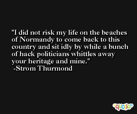 I did not risk my life on the beaches of Normandy to come back to this country and sit idly by while a bunch of hack politicians whittles away your heritage and mine. -Strom Thurmond