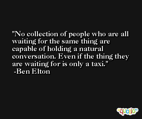 No collection of people who are all waiting for the same thing are capable of holding a natural conversation. Even if the thing they are waiting for is only a taxi. -Ben Elton