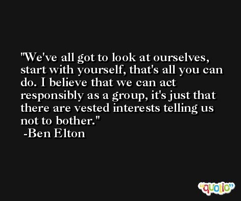 We've all got to look at ourselves, start with yourself, that's all you can do. I believe that we can act responsibly as a group, it's just that there are vested interests telling us not to bother. -Ben Elton
