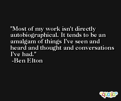Most of my work isn't directly autobiographical. It tends to be an amalgam of things I've seen and heard and thought and conversations I've had. -Ben Elton