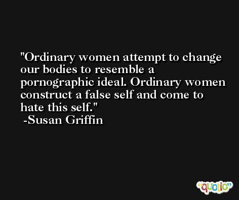 Ordinary women attempt to change our bodies to resemble a pornographic ideal. Ordinary women construct a false self and come to hate this self. -Susan Griffin