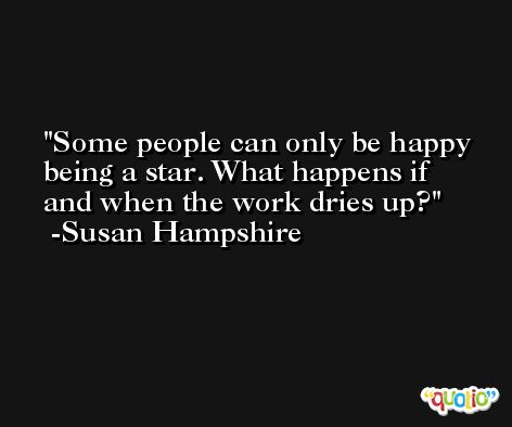 Some people can only be happy being a star. What happens if and when the work dries up? -Susan Hampshire
