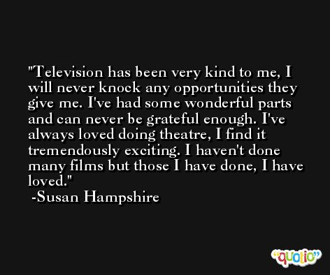 Television has been very kind to me, I will never knock any opportunities they give me. I've had some wonderful parts and can never be grateful enough. I've always loved doing theatre, I find it tremendously exciting. I haven't done many films but those I have done, I have loved. -Susan Hampshire