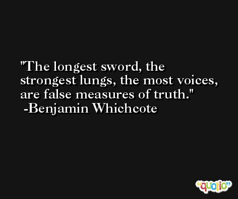 The longest sword, the strongest lungs, the most voices, are false measures of truth. -Benjamin Whichcote