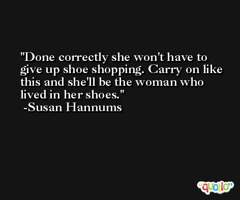 Done correctly she won't have to give up shoe shopping. Carry on like this and she'll be the woman who lived in her shoes. -Susan Hannums