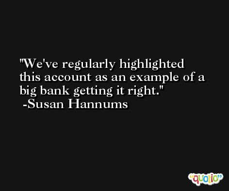 We've regularly highlighted this account as an example of a big bank getting it right. -Susan Hannums