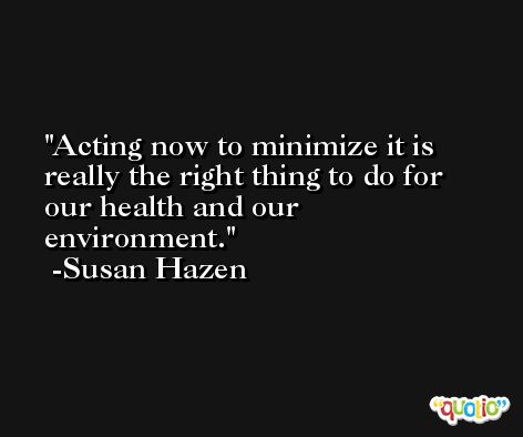 Acting now to minimize it is really the right thing to do for our health and our environment. -Susan Hazen