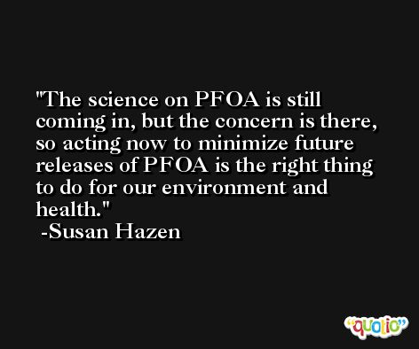 The science on PFOA is still coming in, but the concern is there, so acting now to minimize future releases of PFOA is the right thing to do for our environment and health. -Susan Hazen