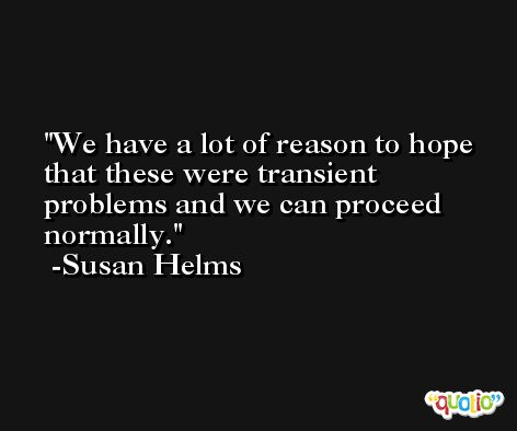 We have a lot of reason to hope that these were transient problems and we can proceed normally. -Susan Helms