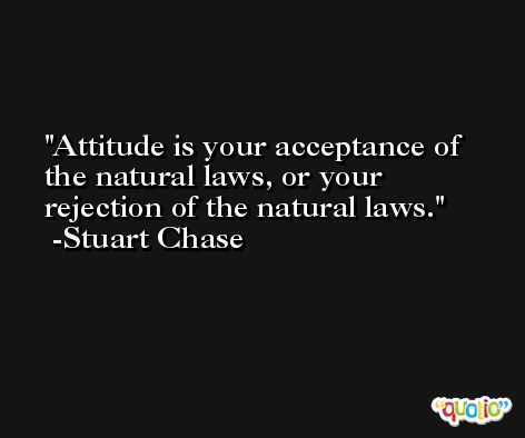 Attitude is your acceptance of the natural laws, or your rejection of the natural laws. -Stuart Chase