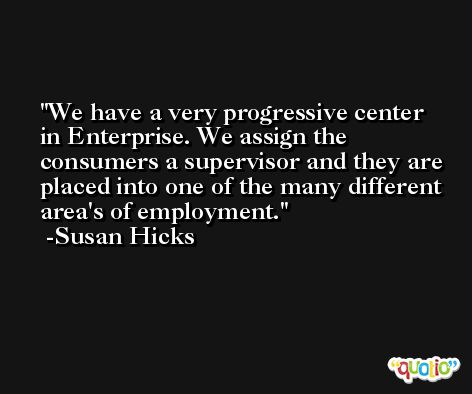 We have a very progressive center in Enterprise. We assign the consumers a supervisor and they are placed into one of the many different area's of employment. -Susan Hicks
