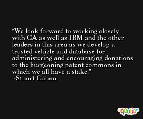 We look forward to working closely with CA as well as IBM and the other leaders in this area as we develop a trusted vehicle and database for administering and encouraging donations to the burgeoning patent commons in which we all have a stake. -Stuart Cohen