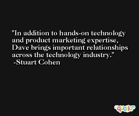 In addition to hands-on technology and product marketing expertise, Dave brings important relationships across the technology industry. -Stuart Cohen