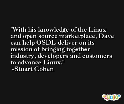 With his knowledge of the Linux and open source marketplace, Dave can help OSDL deliver on its mission of bringing together industry, developers and customers to advance Linux. -Stuart Cohen