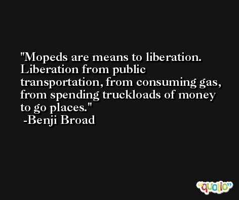 Mopeds are means to liberation. Liberation from public transportation, from consuming gas, from spending truckloads of money to go places. -Benji Broad