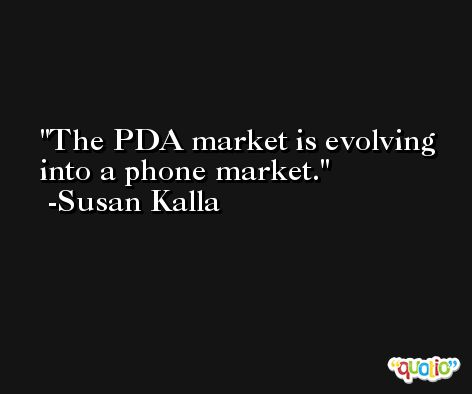The PDA market is evolving into a phone market. -Susan Kalla
