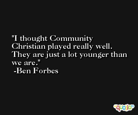 I thought Community Christian played really well. They are just a lot younger than we are. -Ben Forbes