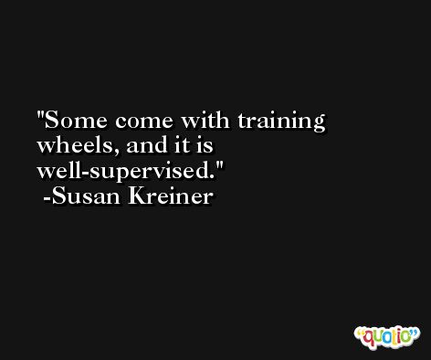 Some come with training wheels, and it is well-supervised. -Susan Kreiner