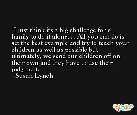 I just think its a big challenge for a family to do it alone, ... All you can do is set the best example and try to teach your children as well as possible but ultimately, we send our children off on their own and they have to use their judgment. -Susan Lynch