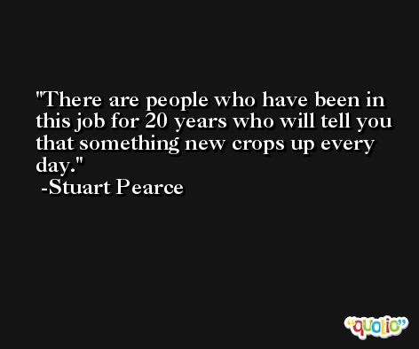 There are people who have been in this job for 20 years who will tell you that something new crops up every day. -Stuart Pearce
