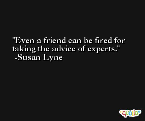 Even a friend can be fired for taking the advice of experts. -Susan Lyne