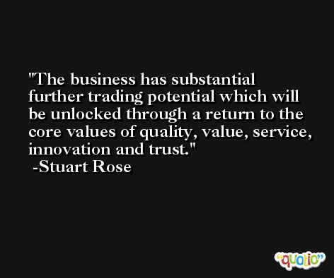 The business has substantial further trading potential which will be unlocked through a return to the core values of quality, value, service, innovation and trust. -Stuart Rose