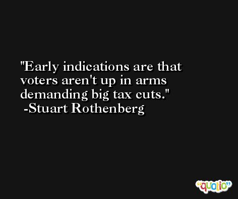 Early indications are that voters aren't up in arms demanding big tax cuts. -Stuart Rothenberg
