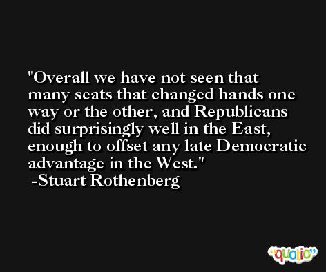 Overall we have not seen that many seats that changed hands one way or the other, and Republicans did surprisingly well in the East, enough to offset any late Democratic advantage in the West. -Stuart Rothenberg