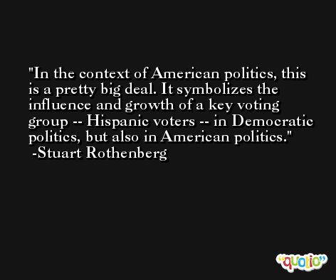 In the context of American politics, this is a pretty big deal. It symbolizes the influence and growth of a key voting group -- Hispanic voters -- in Democratic politics, but also in American politics. -Stuart Rothenberg