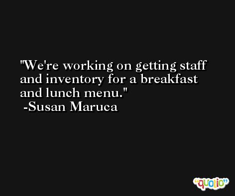 We're working on getting staff and inventory for a breakfast and lunch menu. -Susan Maruca