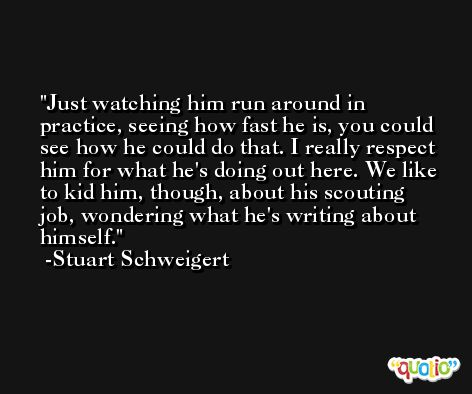 Just watching him run around in practice, seeing how fast he is, you could see how he could do that. I really respect him for what he's doing out here. We like to kid him, though, about his scouting job, wondering what he's writing about himself. -Stuart Schweigert