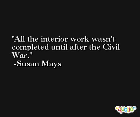 All the interior work wasn't completed until after the Civil War. -Susan Mays