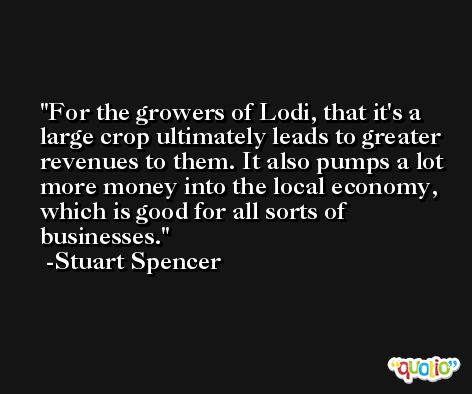 For the growers of Lodi, that it's a large crop ultimately leads to greater revenues to them. It also pumps a lot more money into the local economy, which is good for all sorts of businesses. -Stuart Spencer