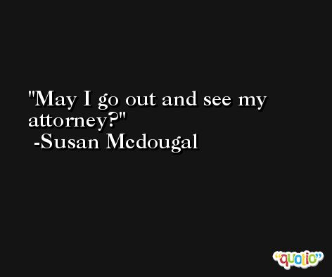 May I go out and see my attorney? -Susan Mcdougal