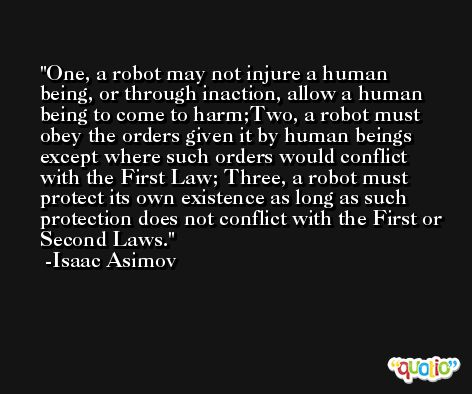 One, a robot may not injure a human being, or through inaction, allow a human being to come to harm;Two, a robot must obey the orders given it by human beings except where such orders would conflict with the First Law; Three, a robot must protect its own existence as long as such protection does not conflict with the First or Second Laws. -Isaac Asimov