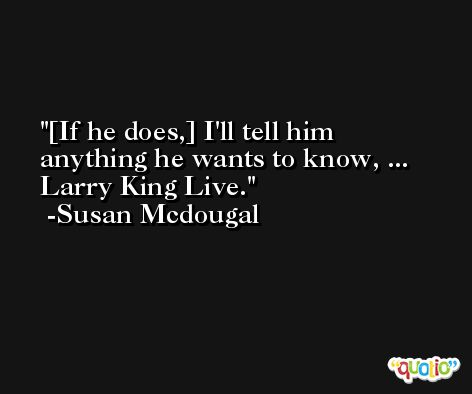 [If he does,] I'll tell him anything he wants to know, ... Larry King Live. -Susan Mcdougal