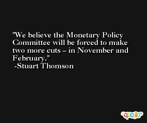 We believe the Monetary Policy Committee will be forced to make two more cuts – in November and February. -Stuart Thomson