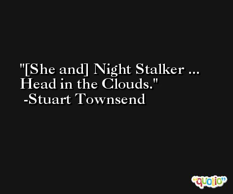 [She and] Night Stalker ... Head in the Clouds. -Stuart Townsend