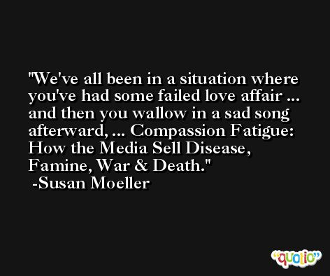 We've all been in a situation where you've had some failed love affair ... and then you wallow in a sad song afterward, ... Compassion Fatigue: How the Media Sell Disease, Famine, War & Death. -Susan Moeller