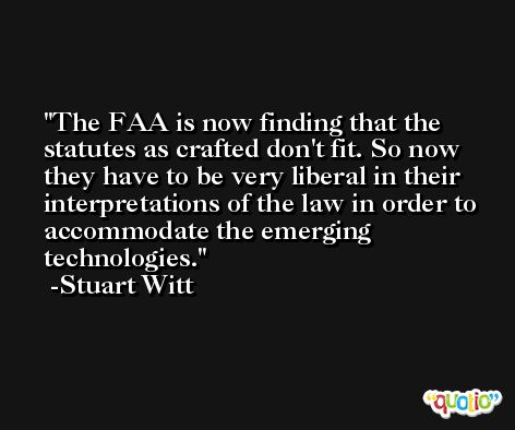 The FAA is now finding that the statutes as crafted don't fit. So now they have to be very liberal in their interpretations of the law in order to accommodate the emerging technologies. -Stuart Witt