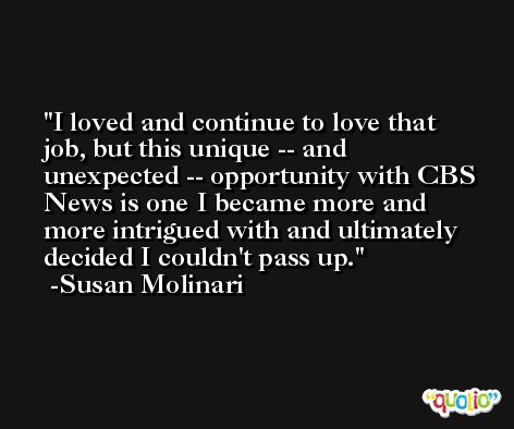 I loved and continue to love that job, but this unique -- and unexpected -- opportunity with CBS News is one I became more and more intrigued with and ultimately decided I couldn't pass up. -Susan Molinari