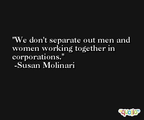We don't separate out men and women working together in corporations. -Susan Molinari