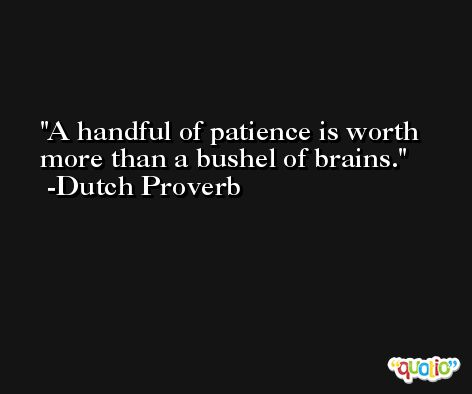 A handful of patience is worth more than a bushel of brains. -Dutch Proverb