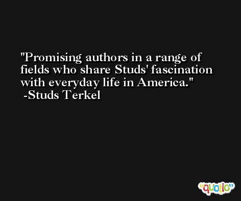 Promising authors in a range of fields who share Studs' fascination with everyday life in America. -Studs Terkel