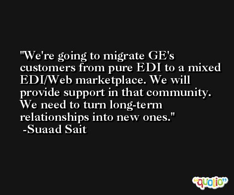 We're going to migrate GE's customers from pure EDI to a mixed EDI/Web marketplace. We will provide support in that community. We need to turn long-term relationships into new ones. -Suaad Sait